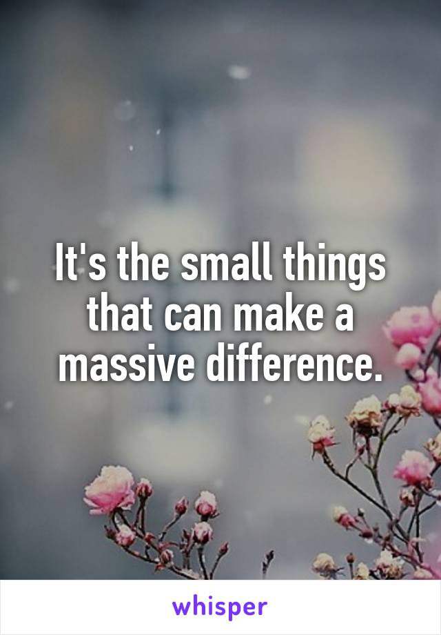 It's the small things that can make a massive difference.