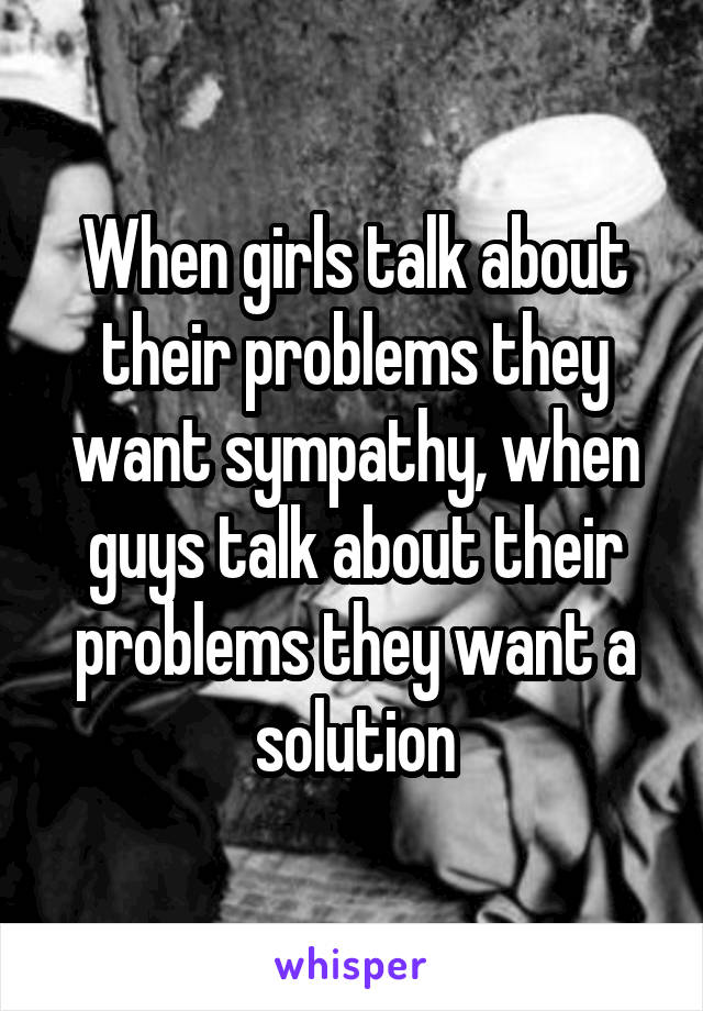 When girls talk about their problems they want sympathy, when guys talk about their problems they want a solution