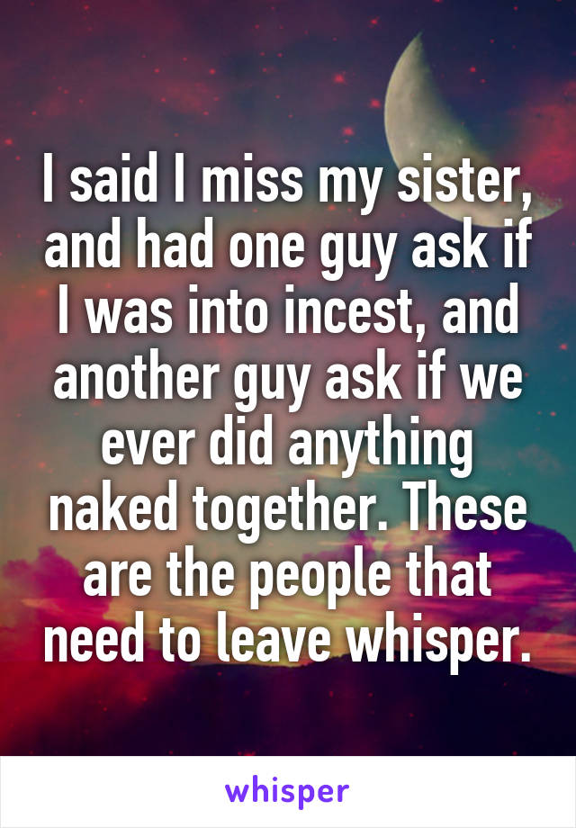 I said I miss my sister, and had one guy ask if I was into incest, and another guy ask if we ever did anything naked together. These are the people that need to leave whisper.