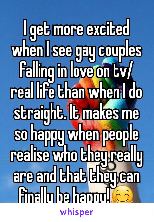 I get more excited when I see gay couples falling in love on tv/ real life than when I do straight. It makes me so happy when people realise who they really are and that they can finally be happy!🤗