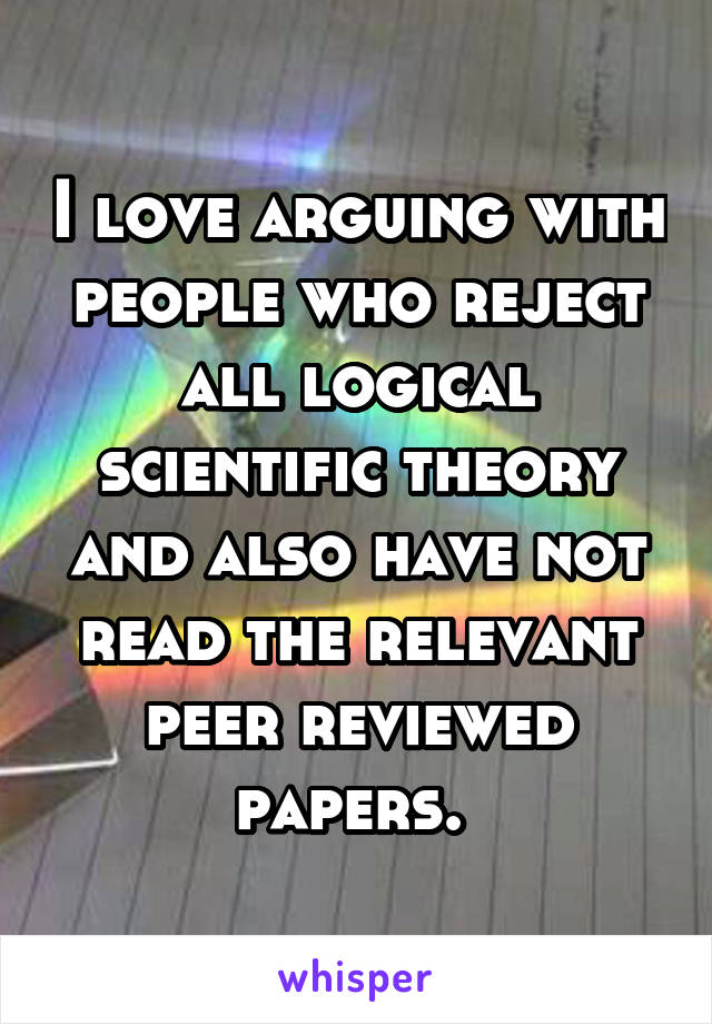 I love arguing with people who reject all logical scientific theory and also have not read the relevant peer reviewed papers.