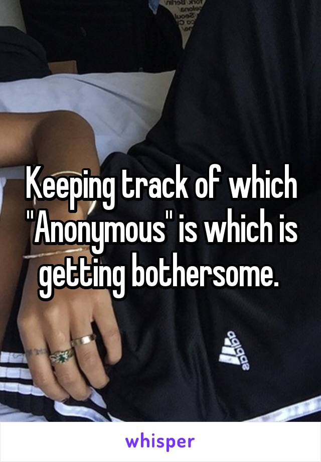 """Keeping track of which """"Anonymous"""" is which is getting bothersome."""