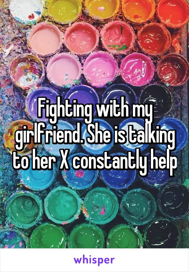 Fighting with my girlfriend. She is talking to her X constantly help