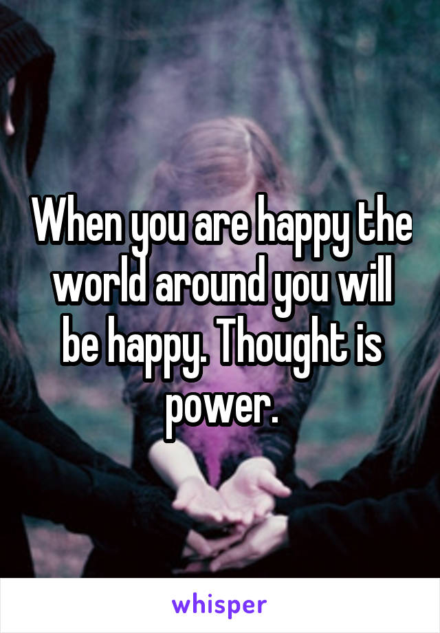 When you are happy the world around you will be happy. Thought is power.