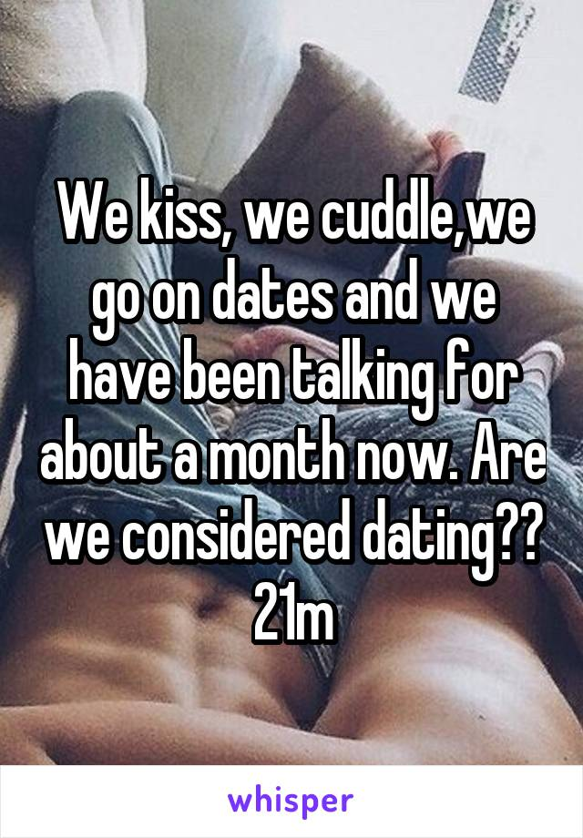 We kiss, we cuddle,we go on dates and we have been talking for about a month now. Are we considered dating?? 21m