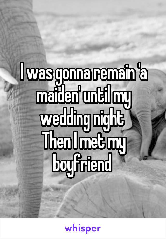 I was gonna remain 'a maiden' until my wedding night  Then I met my boyfriend