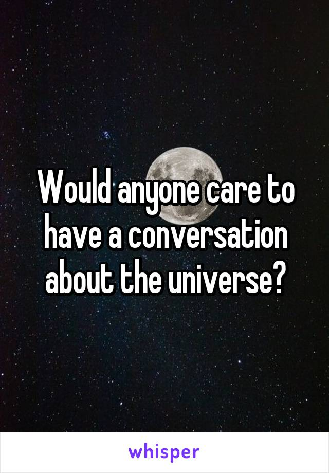 Would anyone care to have a conversation about the universe?