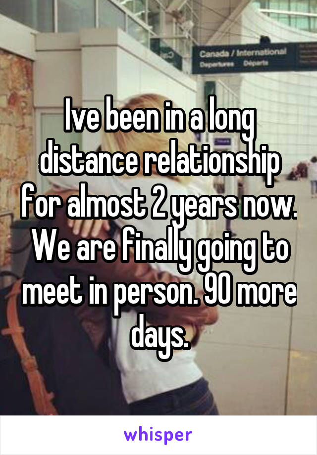 Ive been in a long distance relationship for almost 2 years now. We are finally going to meet in person. 90 more days.