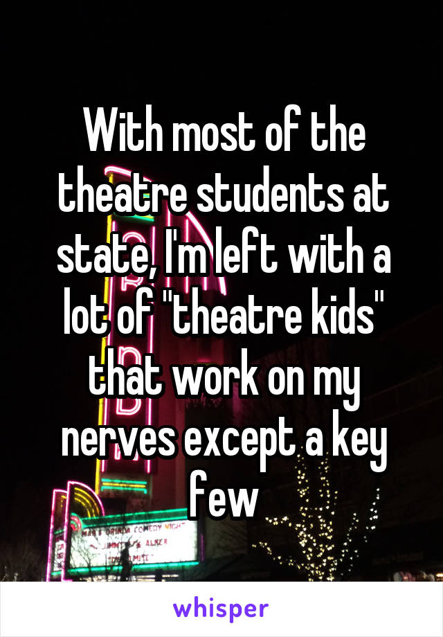 """With most of the theatre students at state, I'm left with a lot of """"theatre kids"""" that work on my nerves except a key few"""