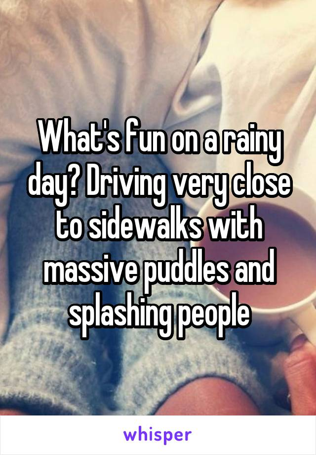 What's fun on a rainy day? Driving very close to sidewalks with massive puddles and splashing people