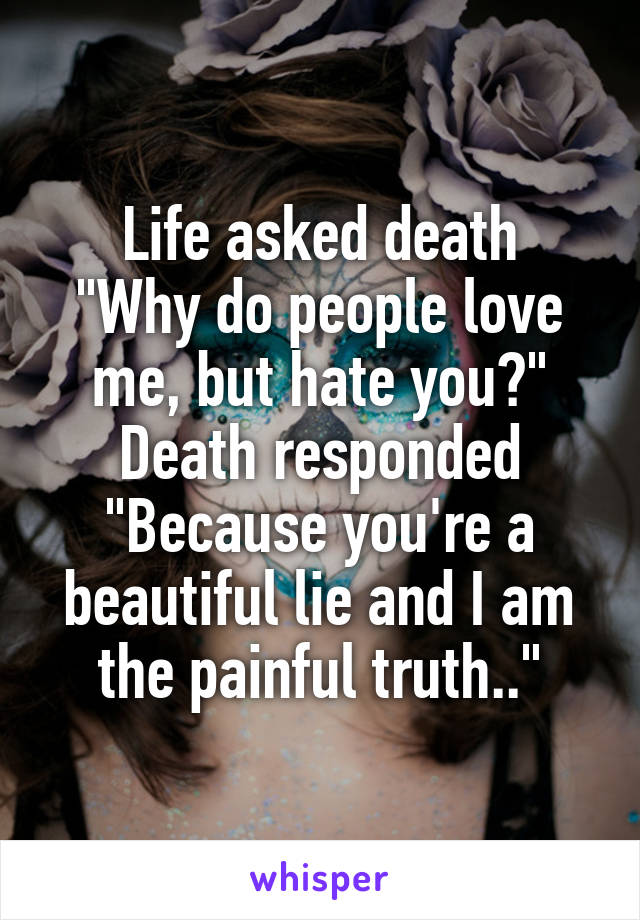 """Life asked death """"Why do people love me, but hate you?"""" Death responded """"Because you're a beautiful lie and I am the painful truth.."""""""