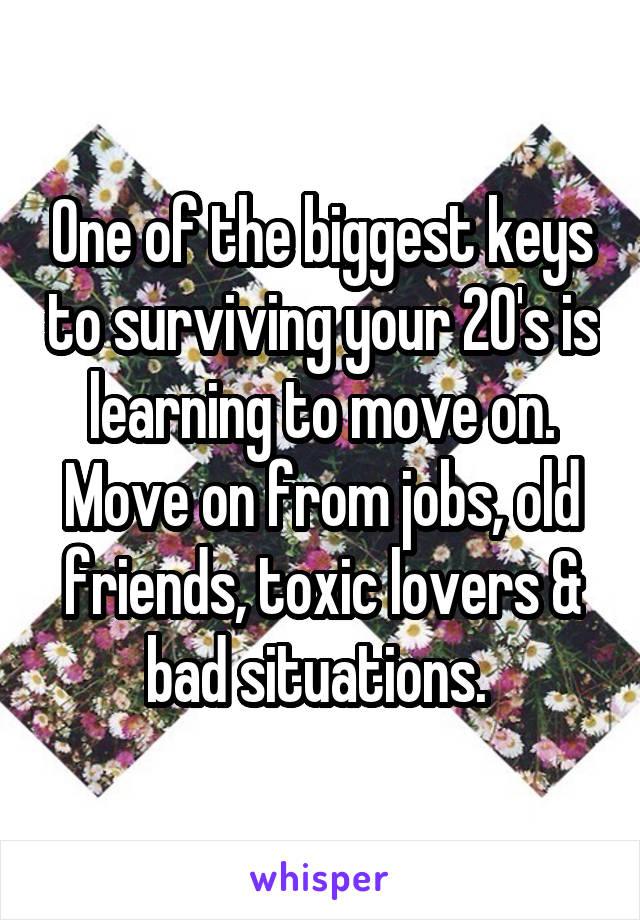 One of the biggest keys to surviving your 20's is learning to move on. Move on from jobs, old friends, toxic lovers & bad situations.