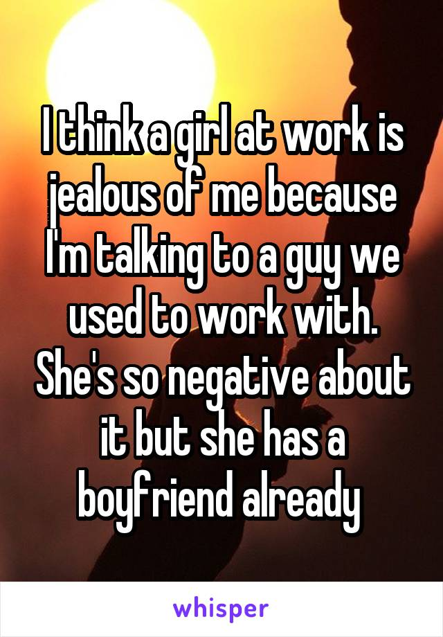 I think a girl at work is jealous of me because I'm talking to a guy we used to work with. She's so negative about it but she has a boyfriend already