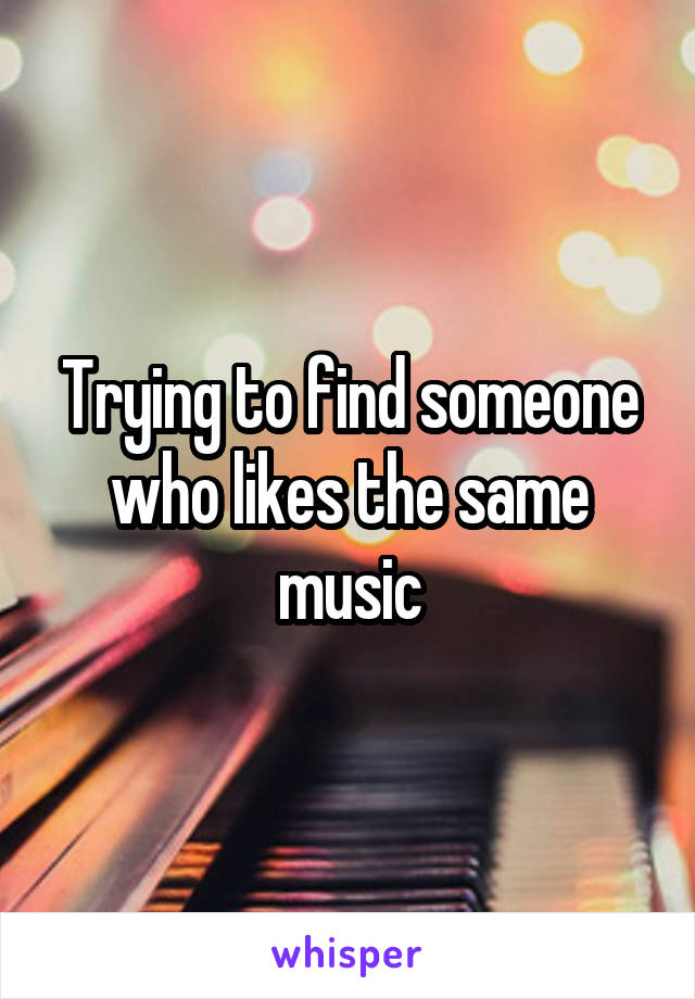 Trying to find someone who likes the same music