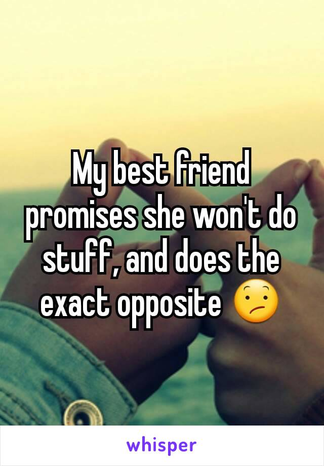My best friend promises she won't do stuff, and does the exact opposite 😕