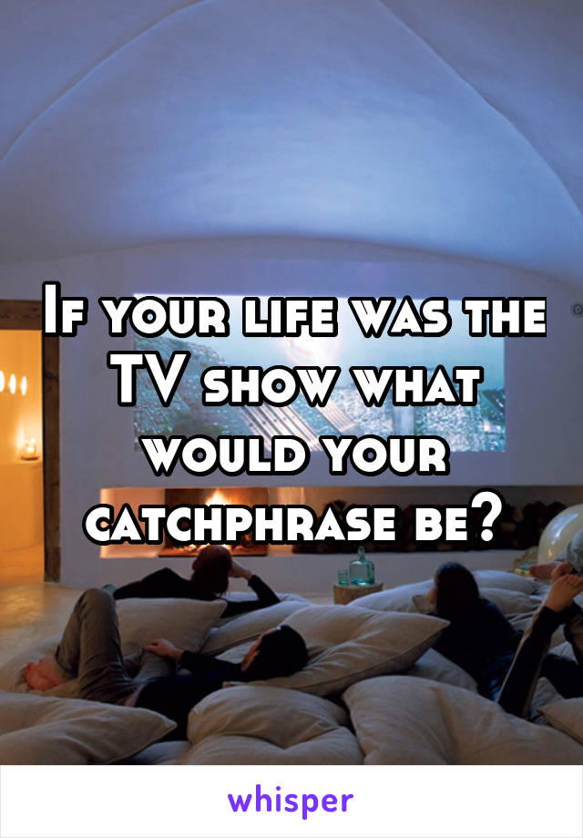 If your life was the TV show what would your catchphrase be?