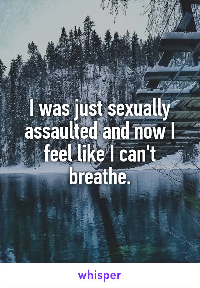 I was just sexually assaulted and now I feel like I can't breathe.