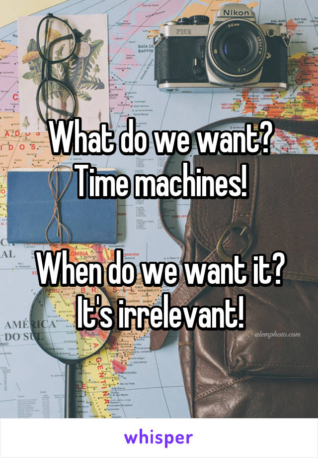 What do we want? Time machines!  When do we want it? It's irrelevant!