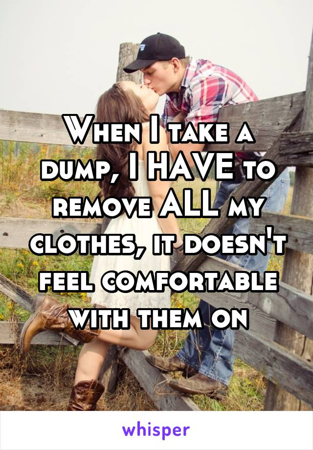 When I take a dump, I HAVE to remove ALL my clothes, it doesn't feel comfortable with them on
