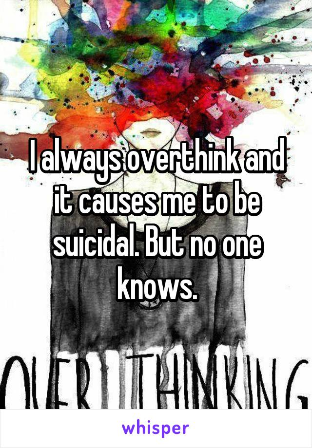 I always overthink and it causes me to be suicidal. But no one knows.