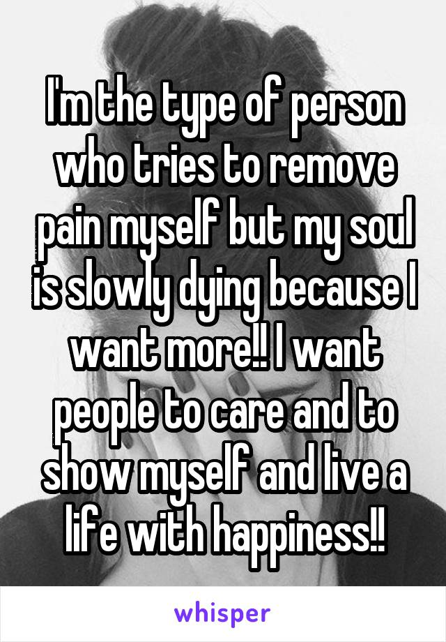 I'm the type of person who tries to remove pain myself but my soul is slowly dying because I want more!! I want people to care and to show myself and live a life with happiness!!