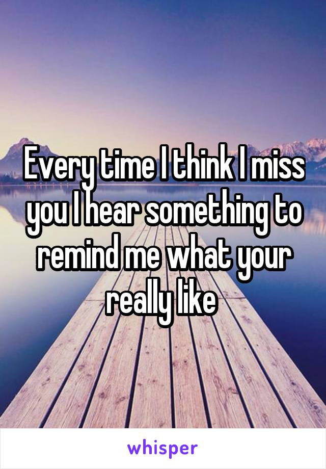 Every time I think I miss you I hear something to remind me what your really like