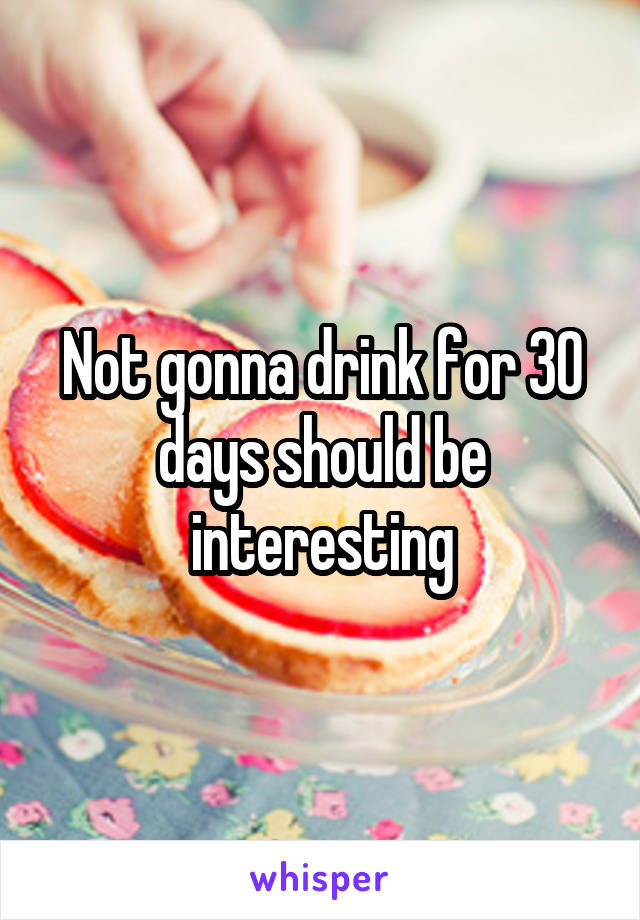 Not gonna drink for 30 days should be interesting