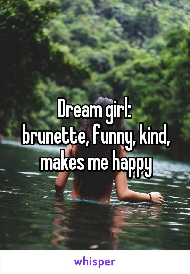 Dream girl:  brunette, funny, kind, makes me happy