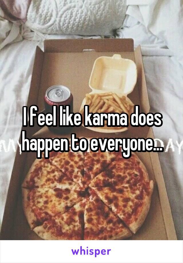 I feel like karma does happen to everyone...