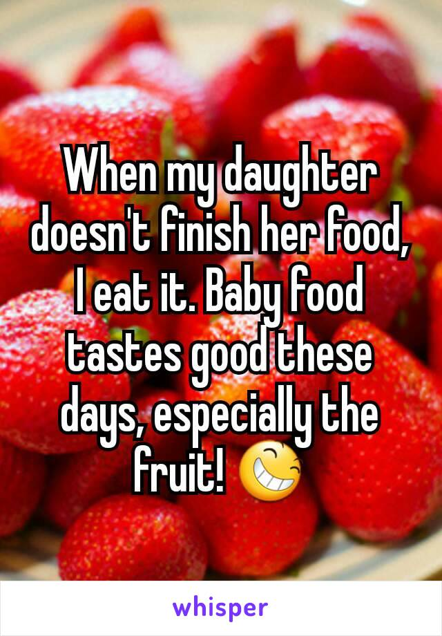 When my daughter doesn't finish her food, I eat it. Baby food tastes good these days, especially the fruit! 😆
