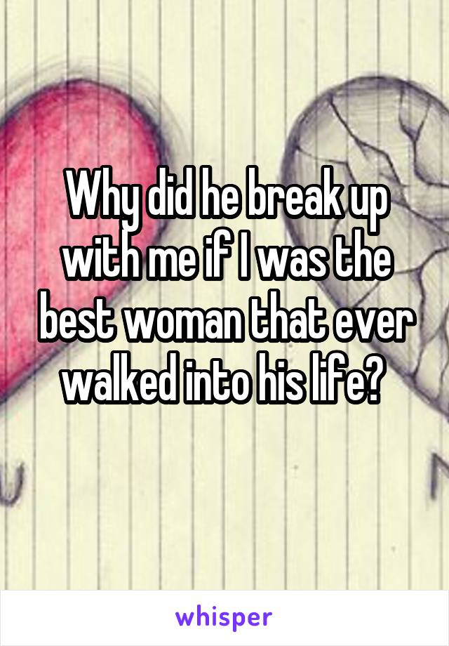 Why did he break up with me if I was the best woman that ever walked into his life?