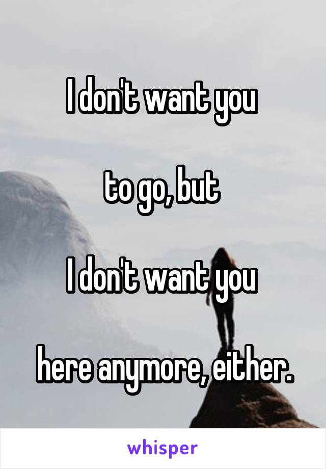 I don't want you   to go, but   I don't want you   here anymore, either.