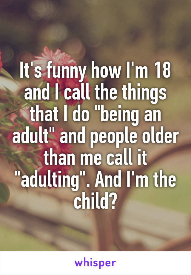 """It's funny how I'm 18 and I call the things that I do """"being an adult"""" and people older than me call it """"adulting"""". And I'm the child?"""