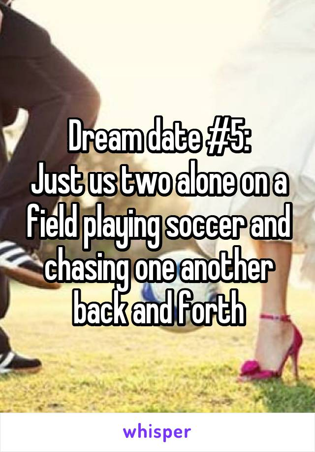 Dream date #5: Just us two alone on a field playing soccer and chasing one another back and forth