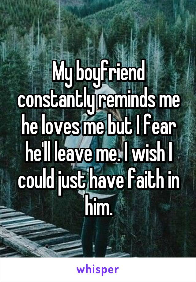 My boyfriend constantly reminds me he loves me but I fear he'll leave me. I wish I could just have faith in him.