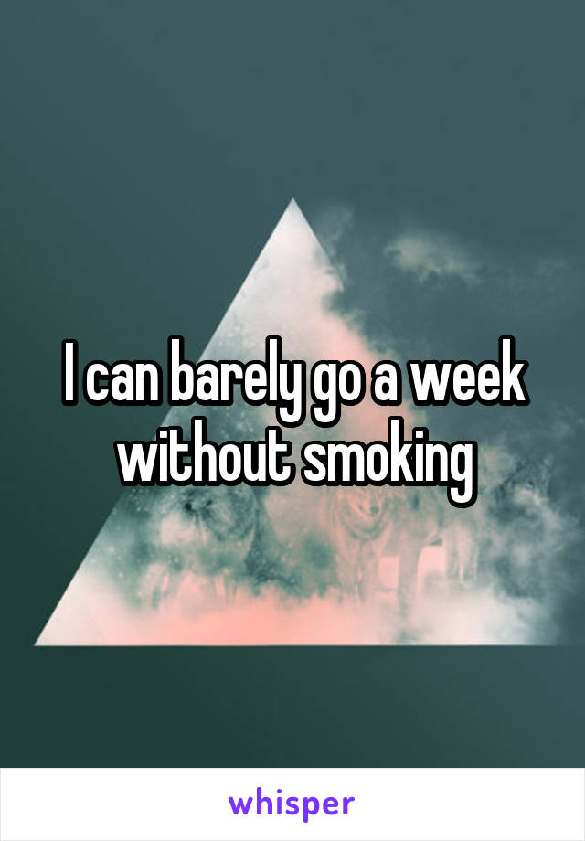 I can barely go a week without smoking
