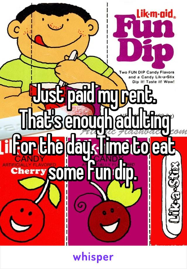 Just paid my rent. That's enough adulting for the day. Time to eat some fun dip.