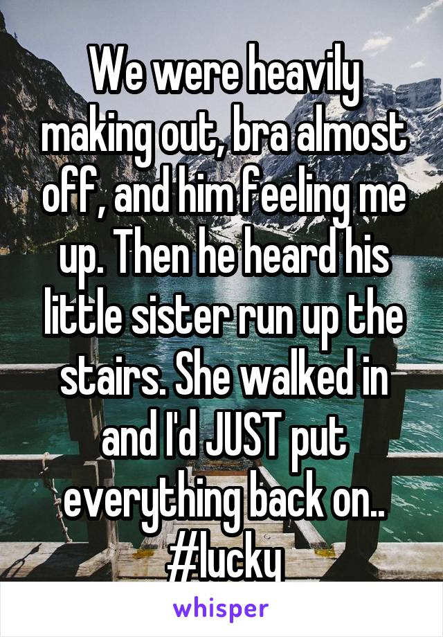 We were heavily making out, bra almost off, and him feeling me up. Then he heard his little sister run up the stairs. She walked in and I'd JUST put everything back on.. #lucky