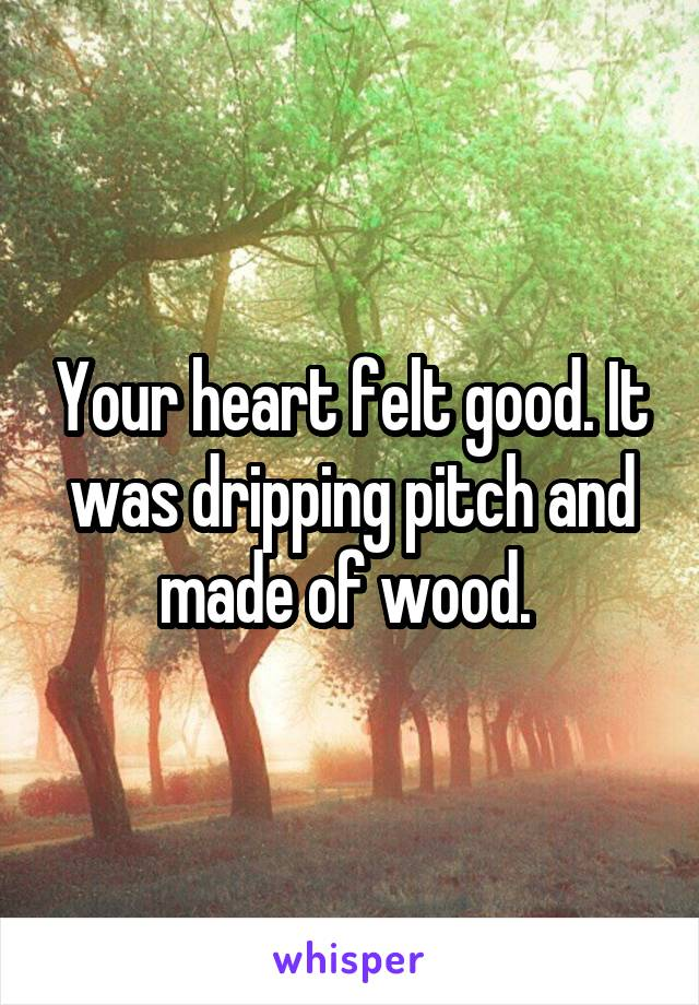 Your heart felt good. It was dripping pitch and made of wood.