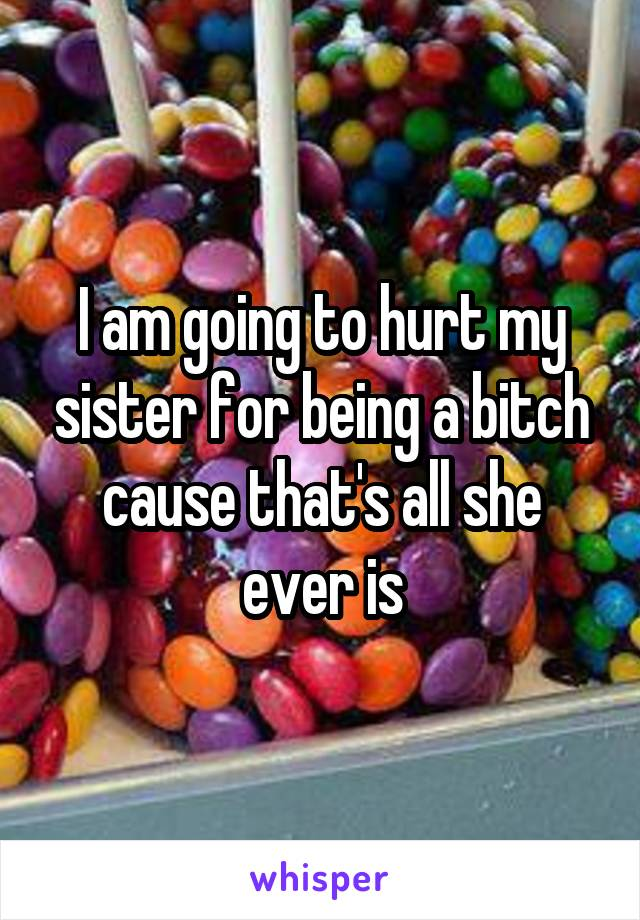 I am going to hurt my sister for being a bitch cause that's all she ever is