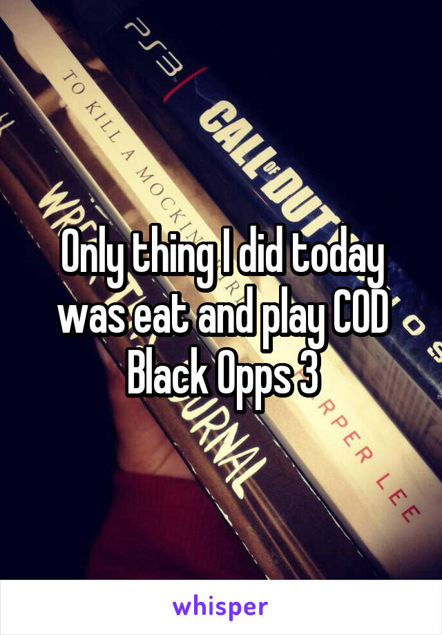 Only thing I did today was eat and play COD Black Opps 3