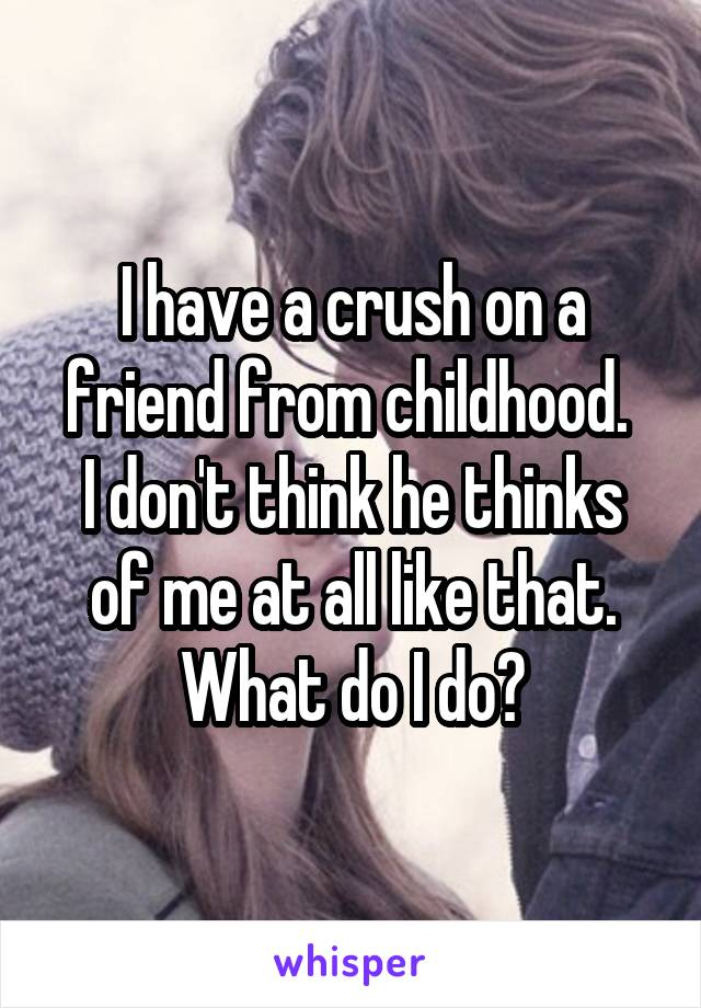 I have a crush on a friend from childhood.  I don't think he thinks of me at all like that. What do I do?