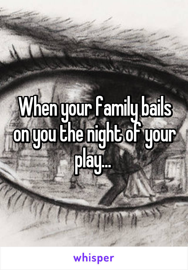 When your family bails on you the night of your play...