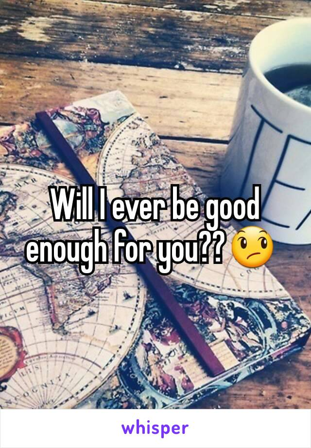 Will I ever be good enough for you??😞