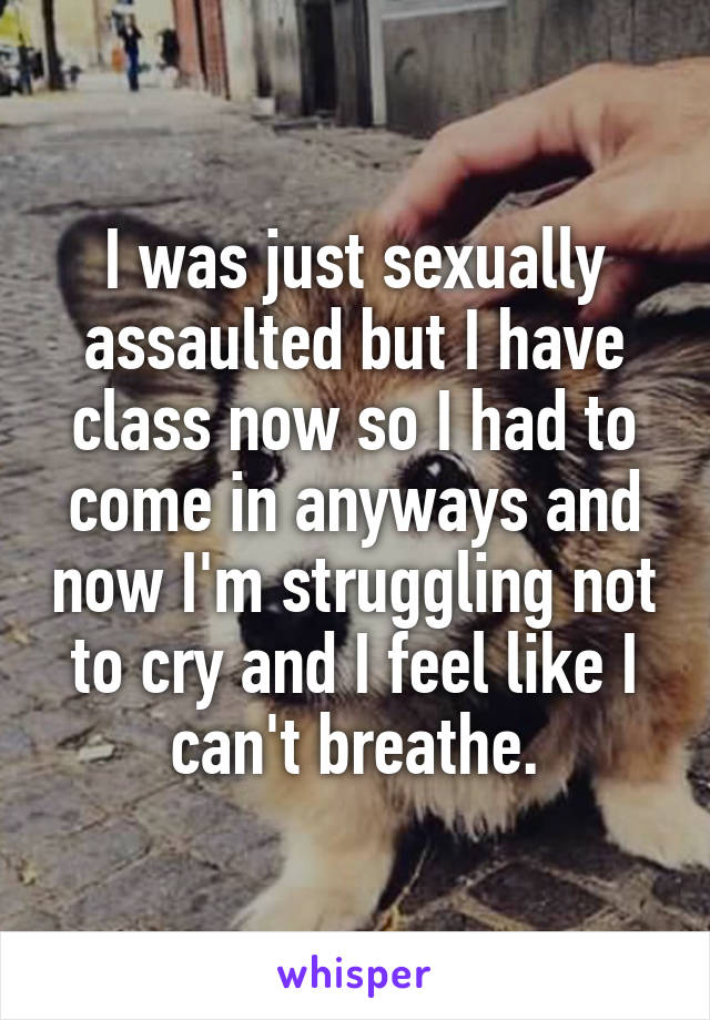 I was just sexually assaulted but I have class now so I had to come in anyways and now I'm struggling not to cry and I feel like I can't breathe.