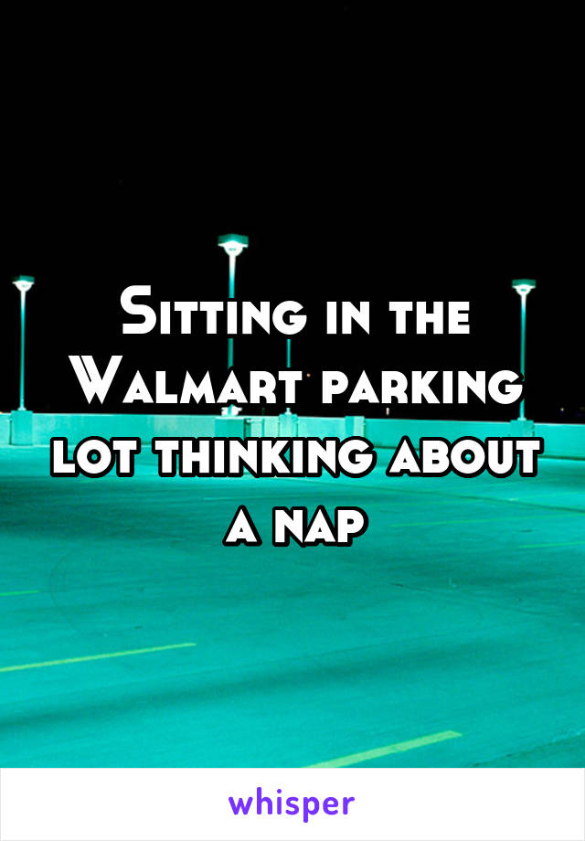 Sitting in the Walmart parking lot thinking about a nap