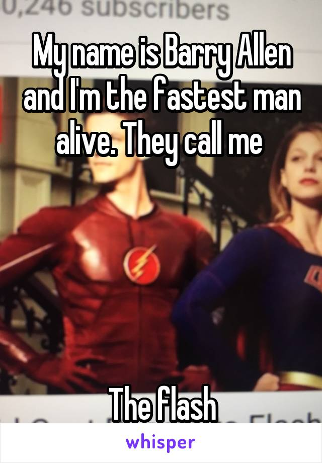 My name is Barry Allen and I'm the fastest man alive. They call me       The flash