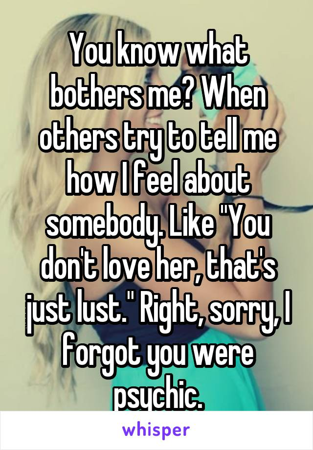 """You know what bothers me? When others try to tell me how I feel about somebody. Like """"You don't love her, that's just lust."""" Right, sorry, I forgot you were psychic."""