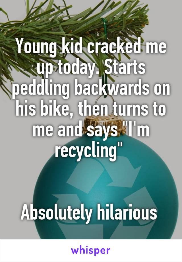 """Young kid cracked me up today. Starts peddling backwards on his bike, then turns to me and says """"I'm recycling""""    Absolutely hilarious"""