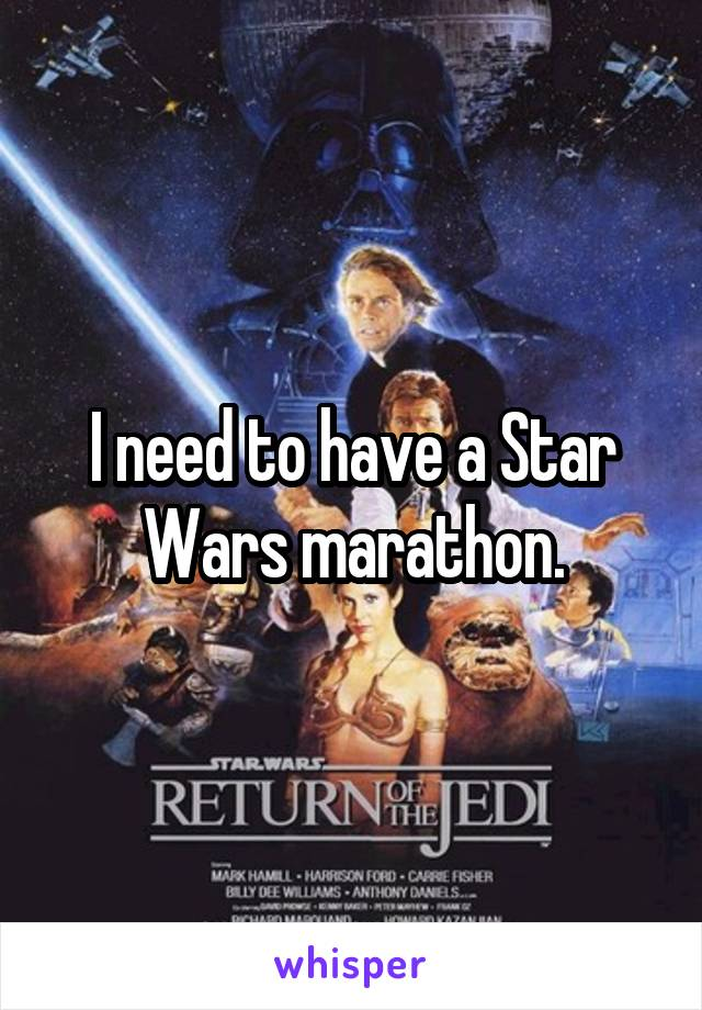 I need to have a Star Wars marathon.